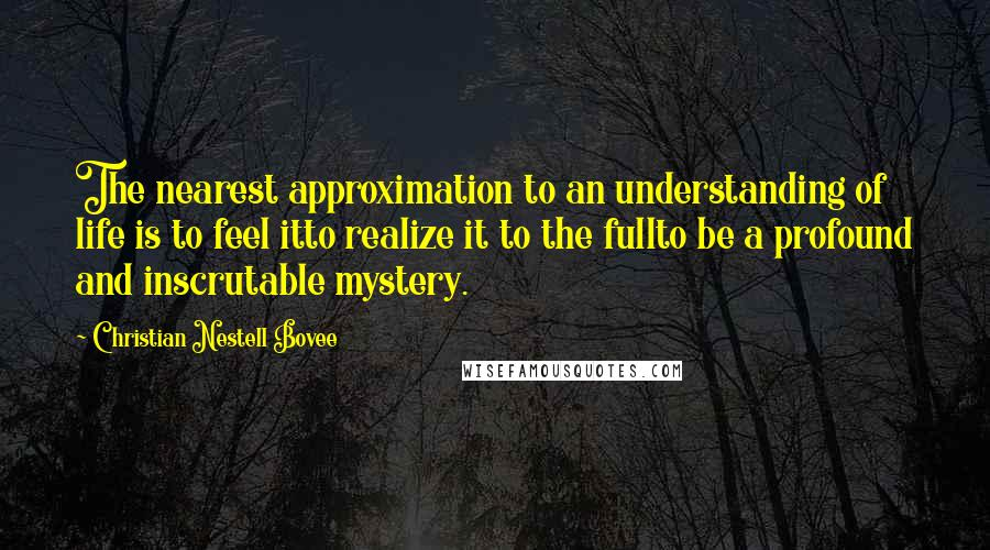 Christian Nestell Bovee quotes: The nearest approximation to an understanding of life is to feel itto realize it to the fullto be a profound and inscrutable mystery.