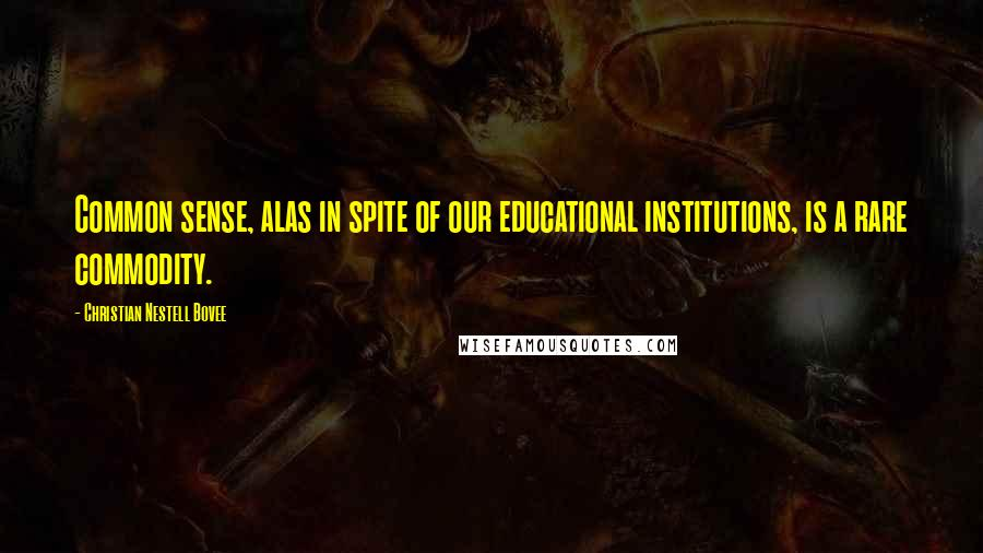 Christian Nestell Bovee quotes: Common sense, alas in spite of our educational institutions, is a rare commodity.