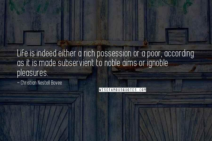 Christian Nestell Bovee quotes: Life is indeed either a rich possession or a poor, according as it is made subservient to noble aims or ignoble pleasures.