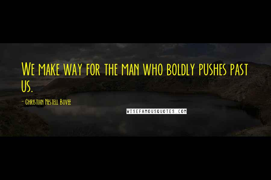 Christian Nestell Bovee quotes: We make way for the man who boldly pushes past us.