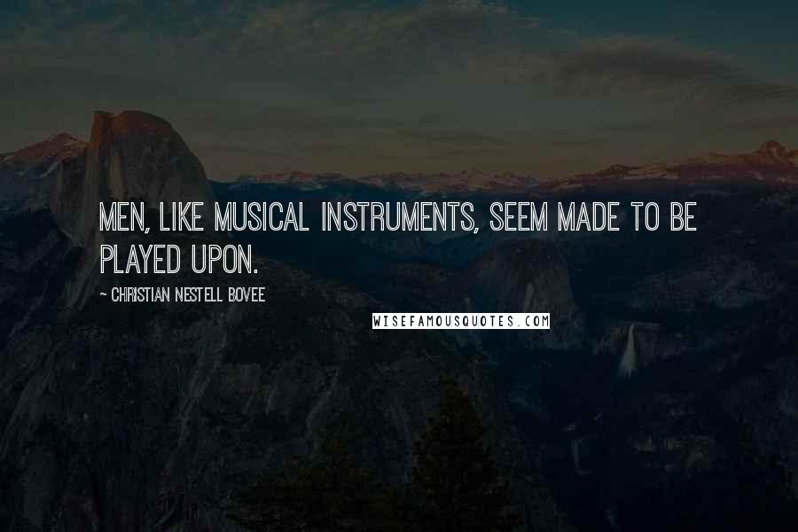 Christian Nestell Bovee quotes: Men, like musical instruments, seem made to be played upon.