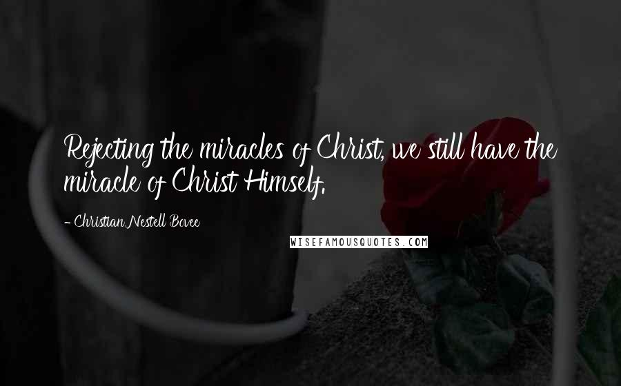 Christian Nestell Bovee quotes: Rejecting the miracles of Christ, we still have the miracle of Christ Himself.