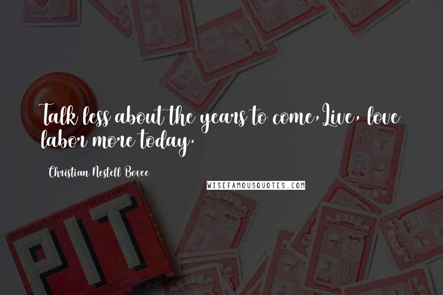 Christian Nestell Bovee quotes: Talk less about the years to come,Live, love labor more today.