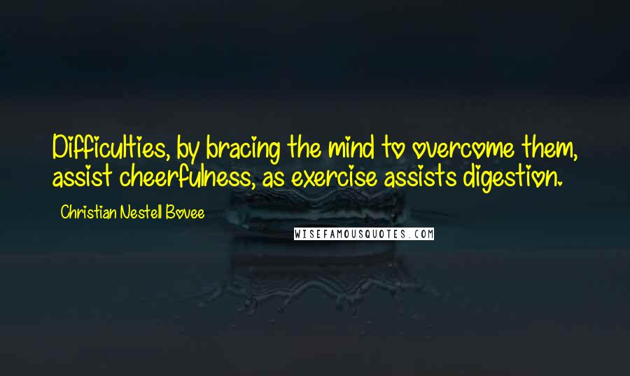 Christian Nestell Bovee quotes: Difficulties, by bracing the mind to overcome them, assist cheerfulness, as exercise assists digestion.