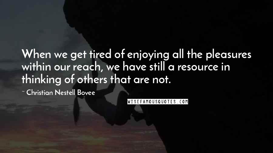 Christian Nestell Bovee quotes: When we get tired of enjoying all the pleasures within our reach, we have still a resource in thinking of others that are not.