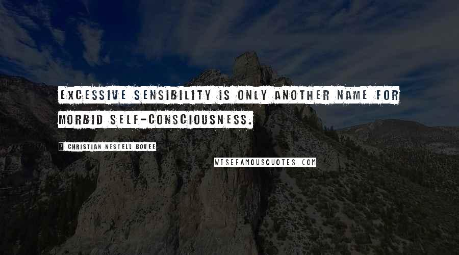 Christian Nestell Bovee quotes: Excessive sensibility is only another name for morbid self-consciousness.