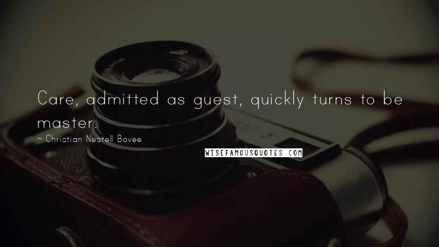Christian Nestell Bovee quotes: Care, admitted as guest, quickly turns to be master.