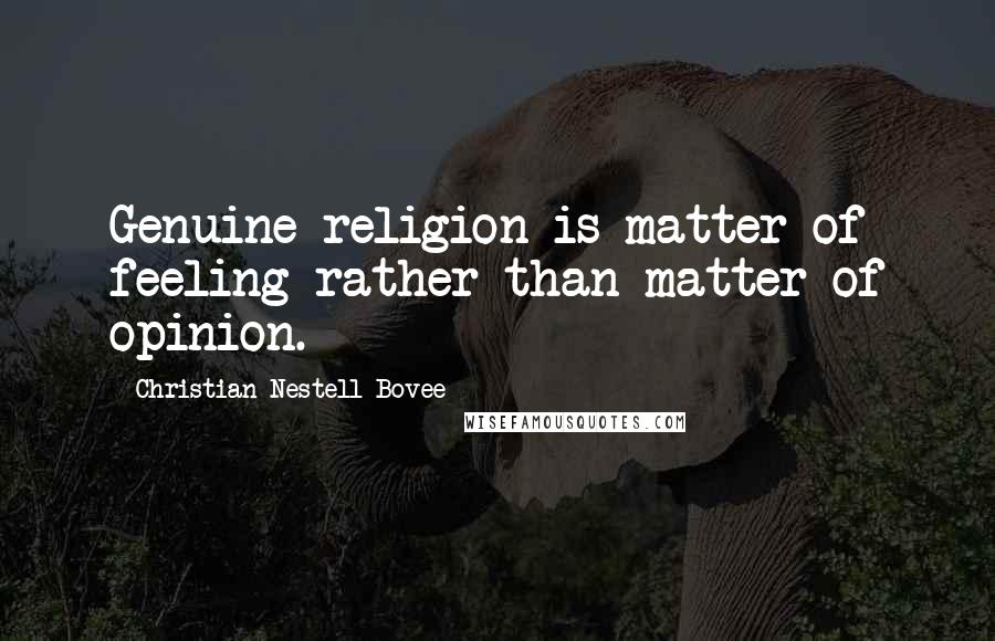 Christian Nestell Bovee quotes: Genuine religion is matter of feeling rather than matter of opinion.