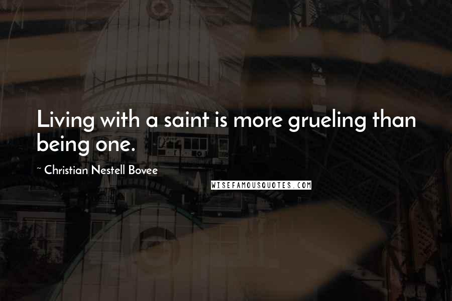 Christian Nestell Bovee quotes: Living with a saint is more grueling than being one.