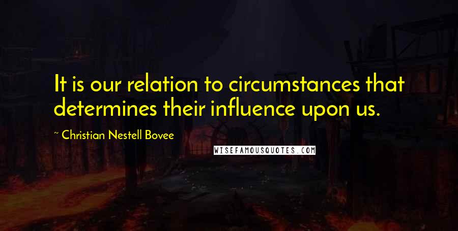 Christian Nestell Bovee quotes: It is our relation to circumstances that determines their influence upon us.