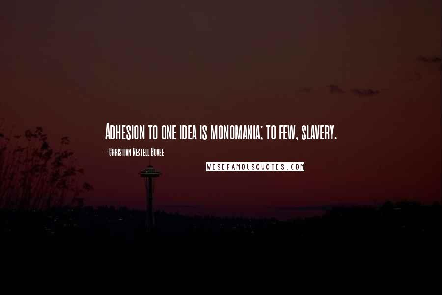 Christian Nestell Bovee quotes: Adhesion to one idea is monomania; to few, slavery.