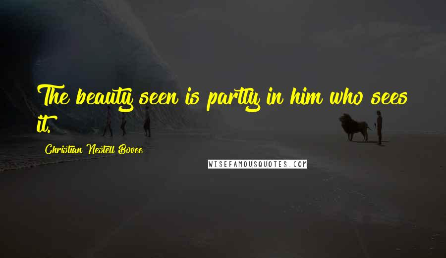 Christian Nestell Bovee quotes: The beauty seen is partly in him who sees it.