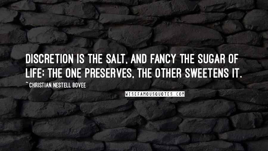 Christian Nestell Bovee quotes: Discretion is the salt, and fancy the sugar of life; the one preserves, the other sweetens it.