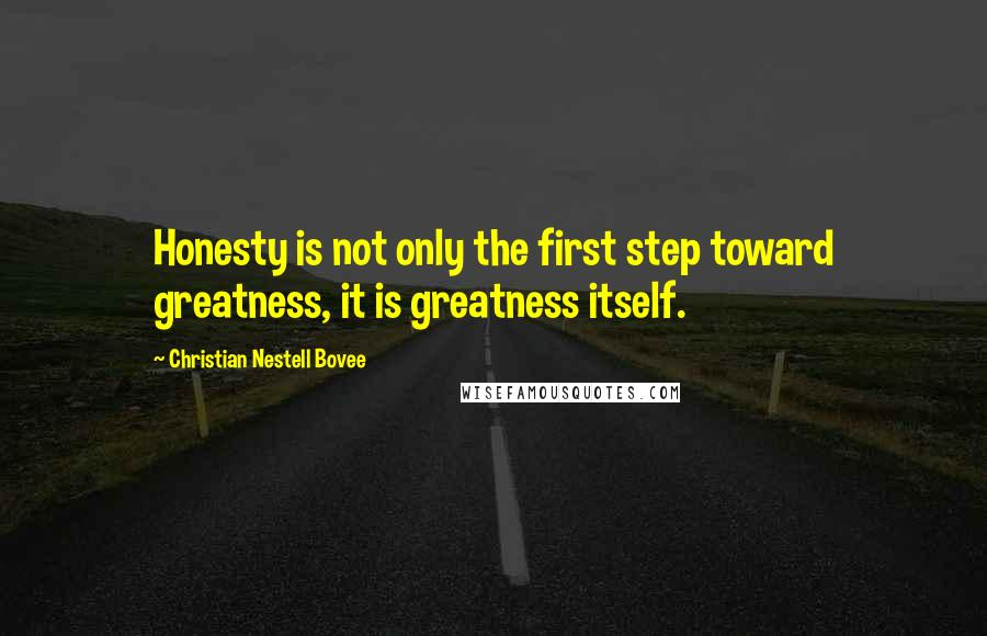 Christian Nestell Bovee quotes: Honesty is not only the first step toward greatness, it is greatness itself.