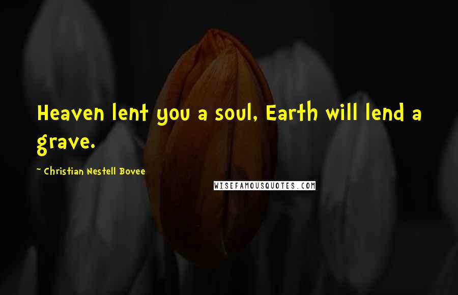 Christian Nestell Bovee quotes: Heaven lent you a soul, Earth will lend a grave.
