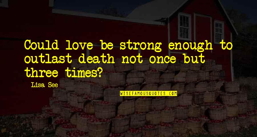 Christian Physicists Quotes By Lisa See: Could love be strong enough to outlast death