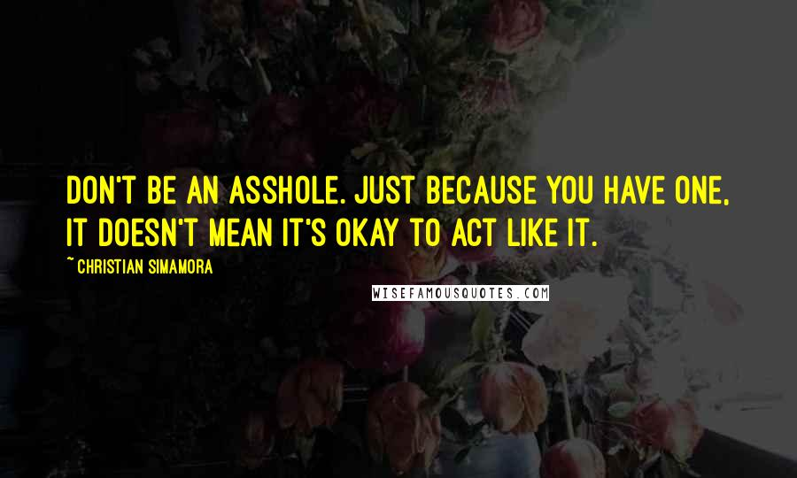 Christian Simamora quotes: Don't be an asshole. Just because you have one, it doesn't mean it's okay to act like it.