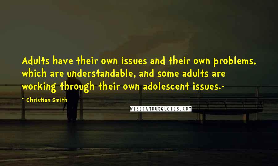 Christian Smith quotes: Adults have their own issues and their own problems, which are understandable, and some adults are working through their own adolescent issues.-