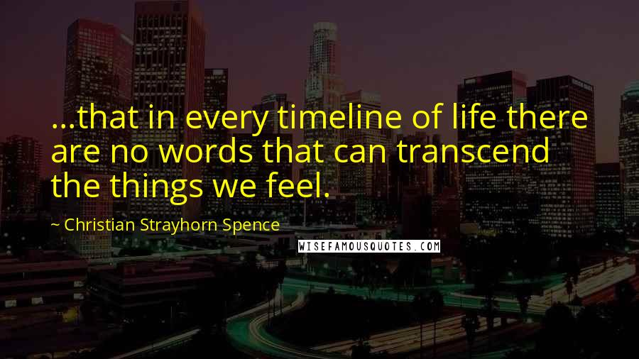 Christian Strayhorn Spence quotes: ...that in every timeline of life there are no words that can transcend the things we feel.