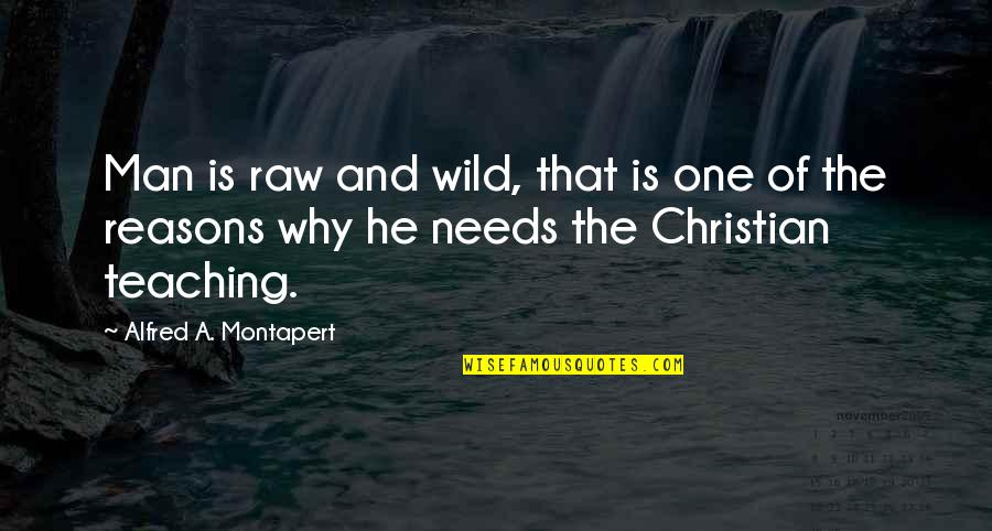 Christian Teaching Quotes By Alfred A. Montapert: Man is raw and wild, that is one