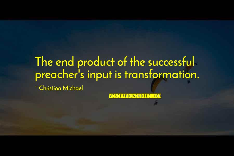 Christian Teaching Quotes By Christian Michael: The end product of the successful preacher's input