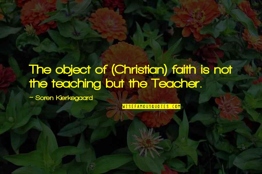 Christian Teaching Quotes By Soren Kierkegaard: The object of (Christian) faith is not the