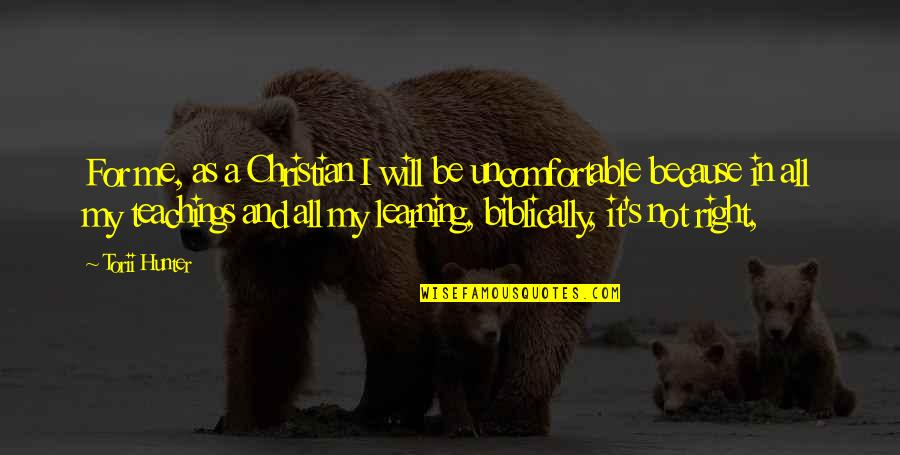 Christian Teaching Quotes By Torii Hunter: For me, as a Christian I will be