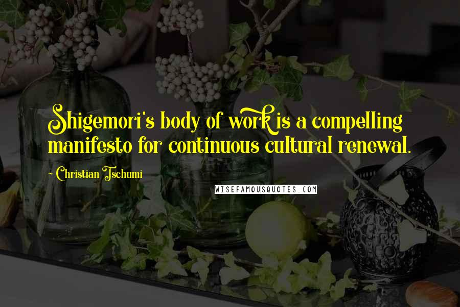 Christian Tschumi quotes: Shigemori's body of work is a compelling manifesto for continuous cultural renewal.
