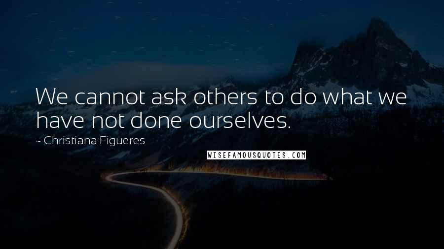 Christiana Figueres quotes: We cannot ask others to do what we have not done ourselves.