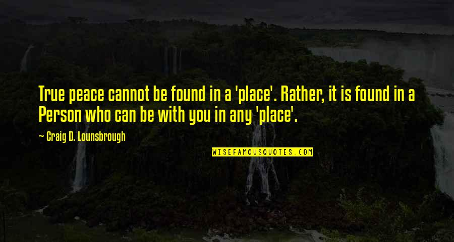 Christianity And Peace Quotes By Craig D. Lounsbrough: True peace cannot be found in a 'place'.