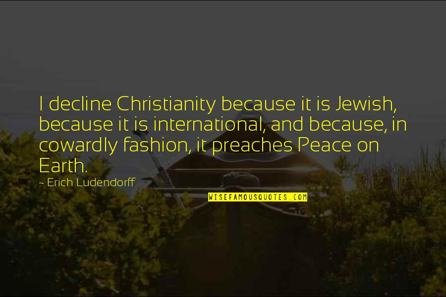Christianity And Peace Quotes By Erich Ludendorff: I decline Christianity because it is Jewish, because