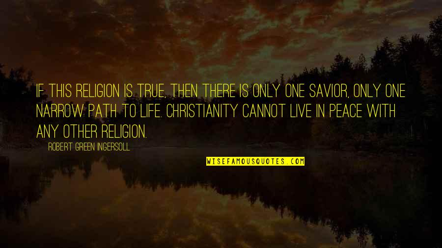 Christianity And Peace Quotes By Robert Green Ingersoll: If this religion is true, then there is