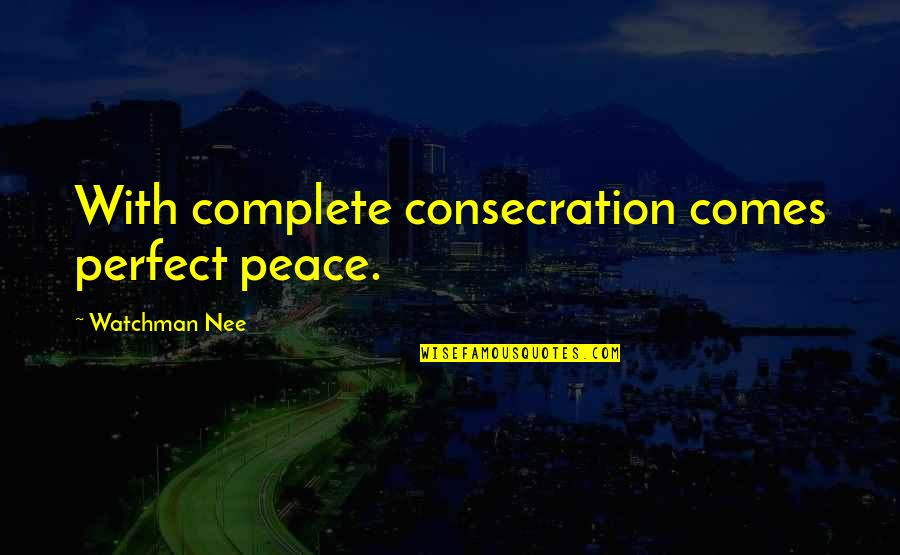 Christianity And Peace Quotes By Watchman Nee: With complete consecration comes perfect peace.