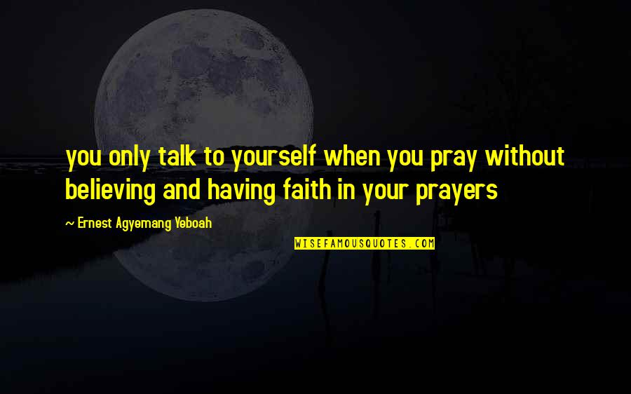 Christianity Quotes And Quotes By Ernest Agyemang Yeboah: you only talk to yourself when you pray