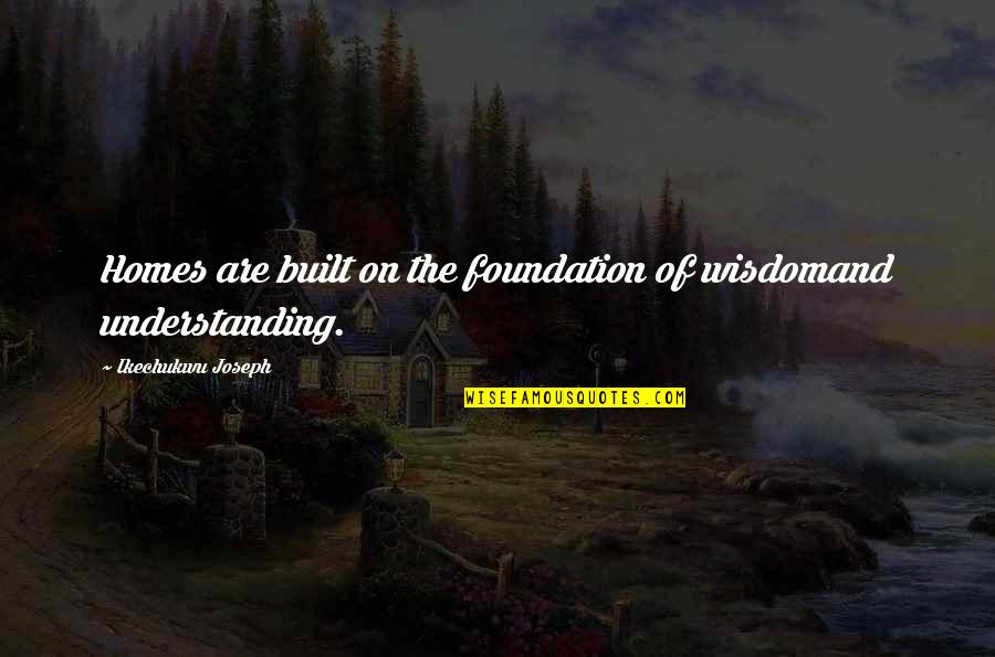 Christianity Quotes And Quotes By Ikechukwu Joseph: Homes are built on the foundation of wisdomand