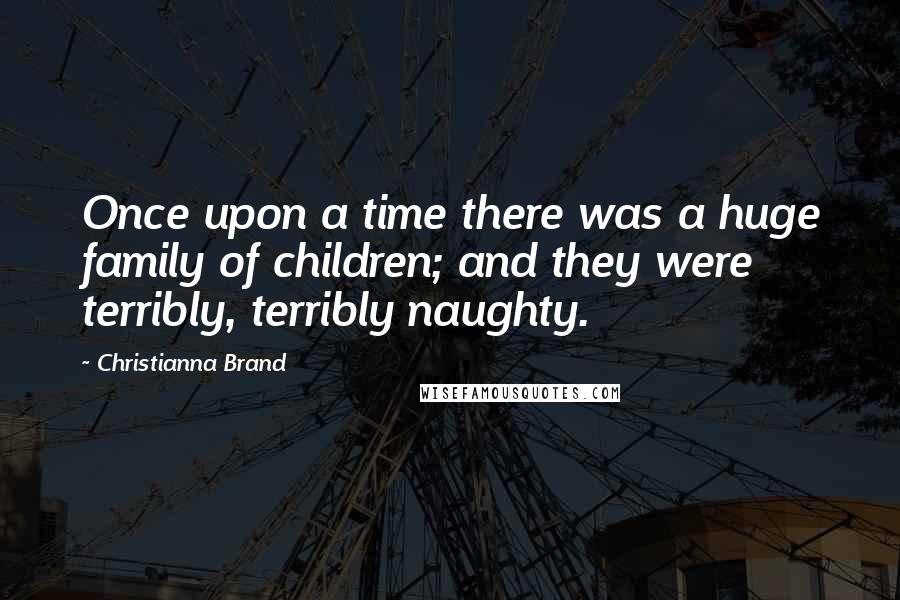 Christianna Brand quotes: Once upon a time there was a huge family of children; and they were terribly, terribly naughty.