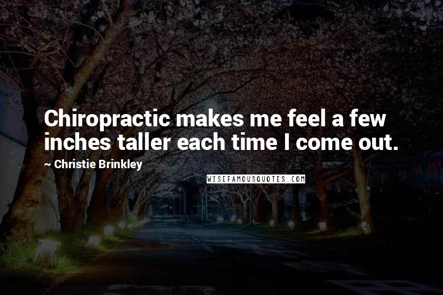 Christie Brinkley quotes: Chiropractic makes me feel a few inches taller each time I come out.