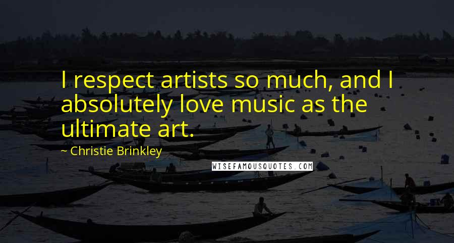 Christie Brinkley quotes: I respect artists so much, and I absolutely love music as the ultimate art.