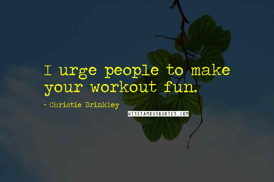 Christie Brinkley quotes: I urge people to make your workout fun.