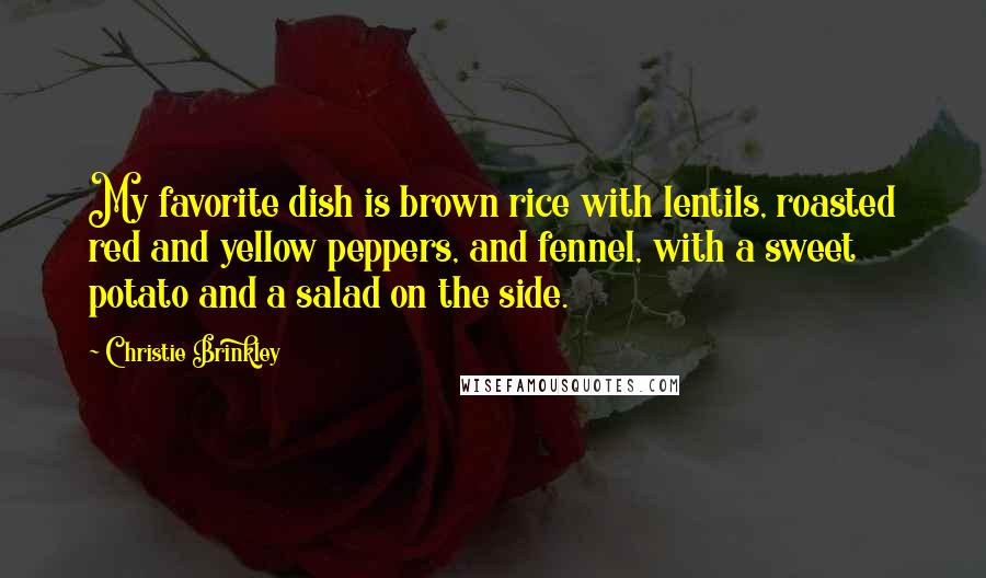 Christie Brinkley quotes: My favorite dish is brown rice with lentils, roasted red and yellow peppers, and fennel, with a sweet potato and a salad on the side.