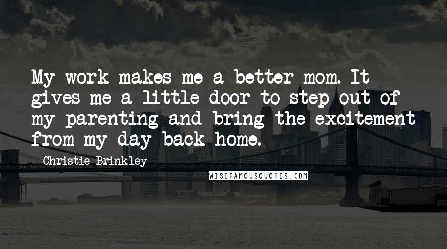 Christie Brinkley quotes: My work makes me a better mom. It gives me a little door to step out of my parenting and bring the excitement from my day back home.