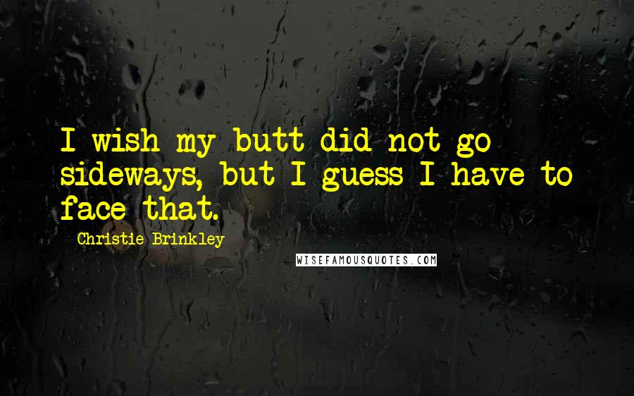 Christie Brinkley quotes: I wish my butt did not go sideways, but I guess I have to face that.