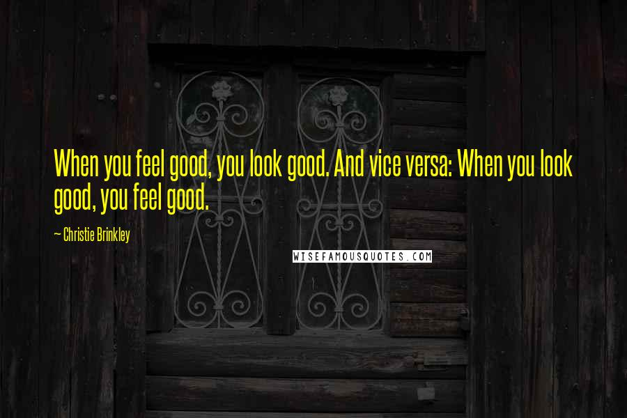 Christie Brinkley quotes: When you feel good, you look good. And vice versa: When you look good, you feel good.