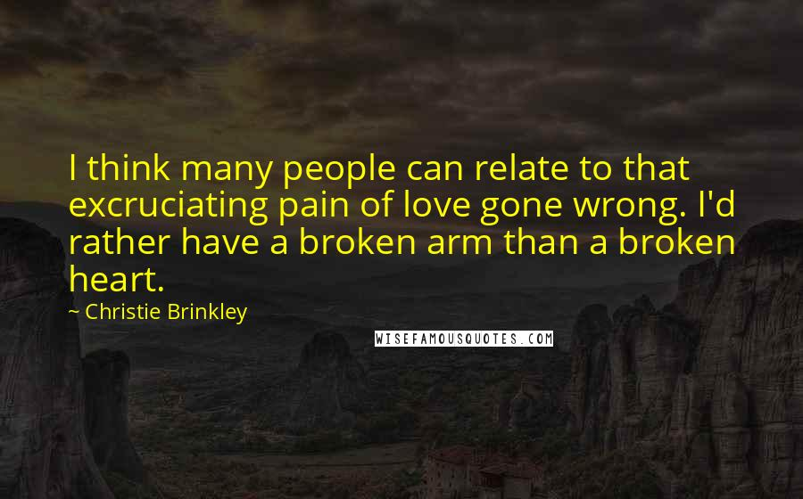 Christie Brinkley quotes: I think many people can relate to that excruciating pain of love gone wrong. I'd rather have a broken arm than a broken heart.