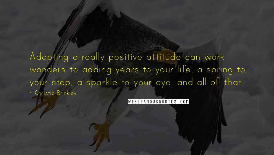 Christie Brinkley quotes: Adopting a really positive attitude can work wonders to adding years to your life, a spring to your step, a sparkle to your eye, and all of that.