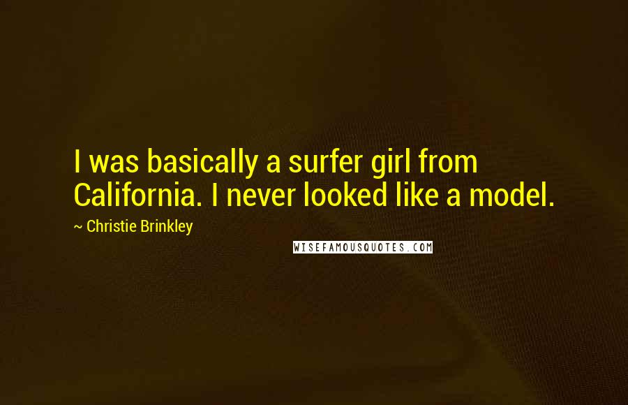 Christie Brinkley quotes: I was basically a surfer girl from California. I never looked like a model.