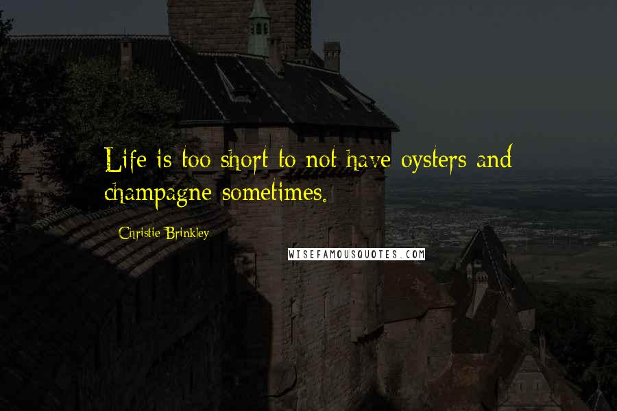 Christie Brinkley quotes: Life is too short to not have oysters and champagne sometimes.