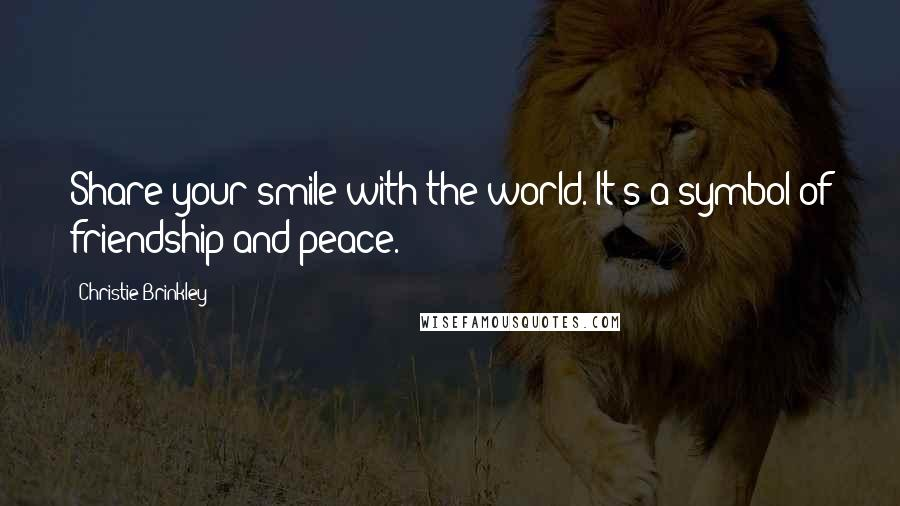 Christie Brinkley quotes: Share your smile with the world. It's a symbol of friendship and peace.