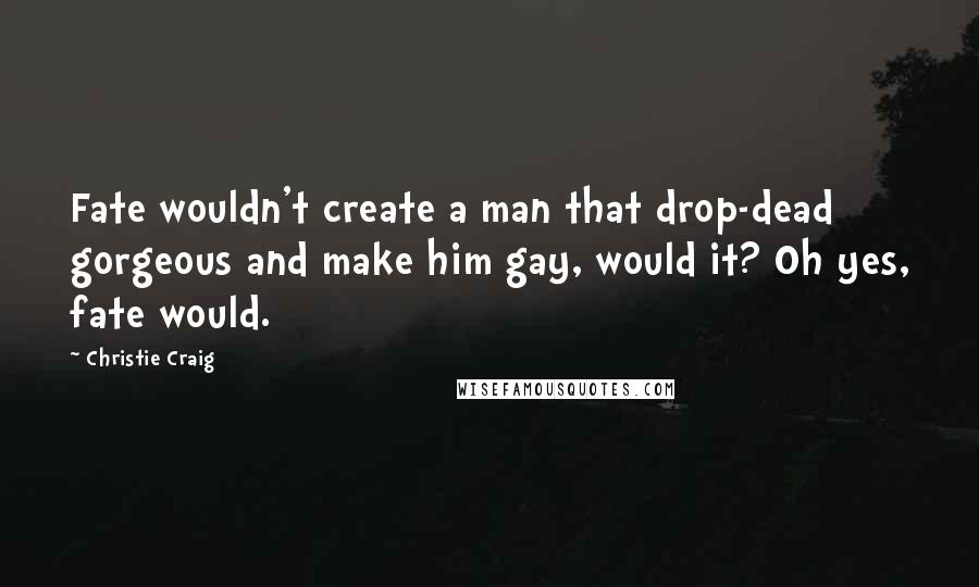 Christie Craig quotes: Fate wouldn't create a man that drop-dead gorgeous and make him gay, would it? Oh yes, fate would.