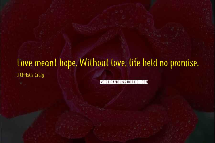 Christie Craig quotes: Love meant hope. Without love, life held no promise.